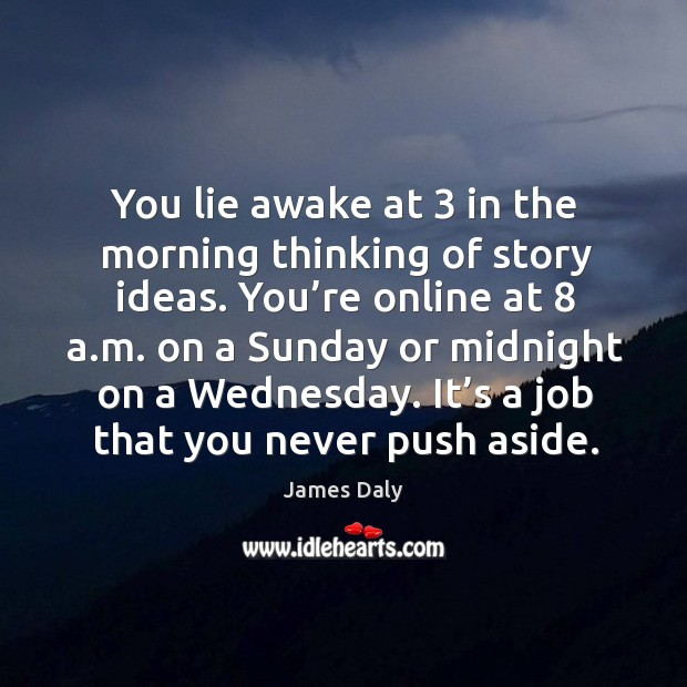 You lie awake at 3 in the morning thinking of story ideas. James Daly Picture Quote