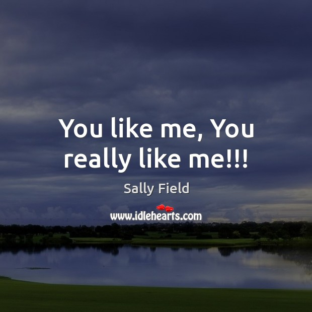 You like me, You really like me!!! Sally Field Picture Quote