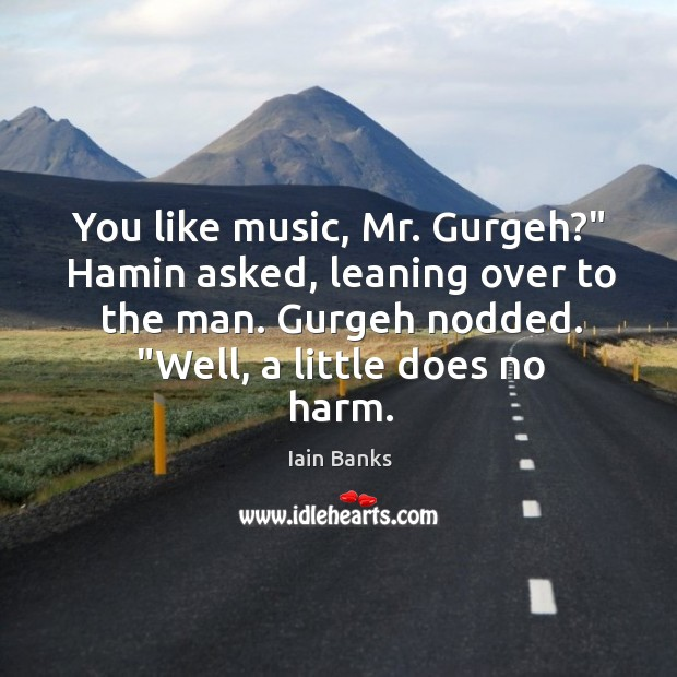 """You like music, Mr. Gurgeh?"""" Hamin asked, leaning over to the man. Image"""