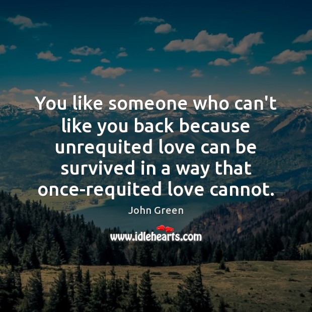 You like someone who can't like you back because unrequited love can John Green Picture Quote