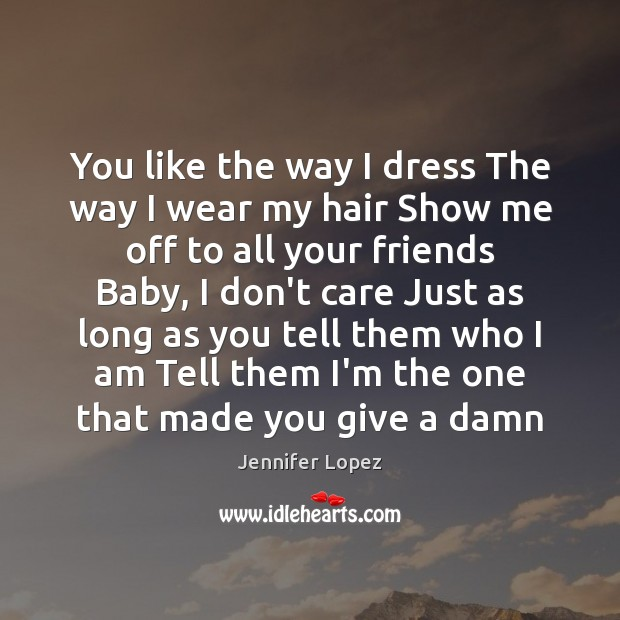 You like the way I dress The way I wear my hair Jennifer Lopez Picture Quote