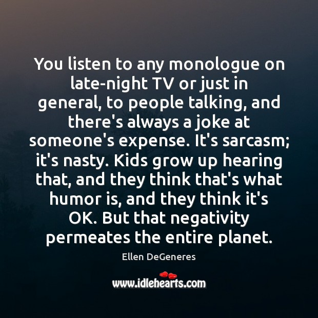 You listen to any monologue on late-night TV or just in general, Ellen DeGeneres Picture Quote