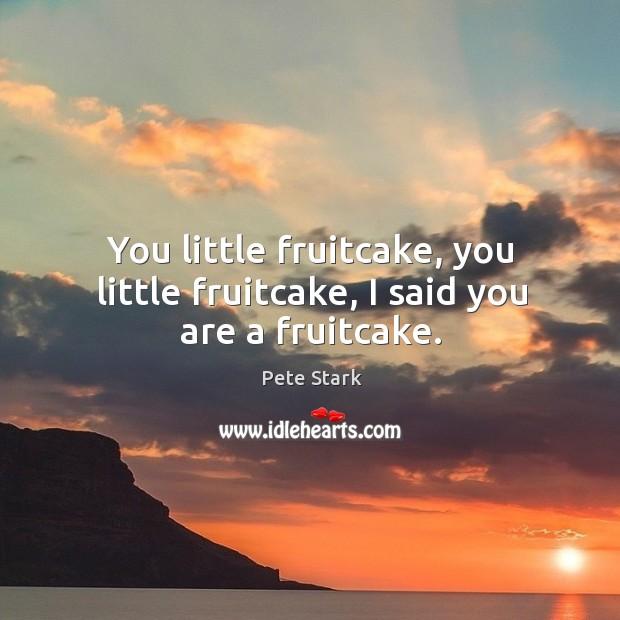 You little fruitcake, you little fruitcake, I said you are a fruitcake. Image
