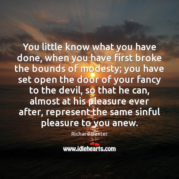 You little know what you have done, when you have first broke Richard Baxter Picture Quote