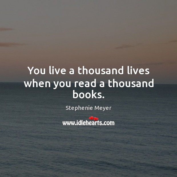 You live a thousand lives when you read a thousand books. Image