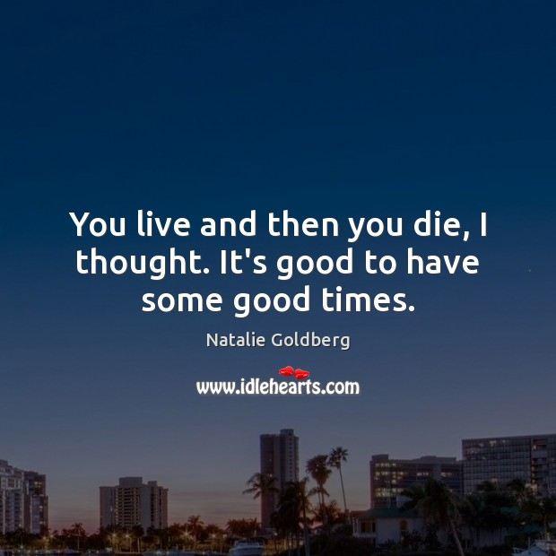 You live and then you die, I thought. It's good to have some good times. Image