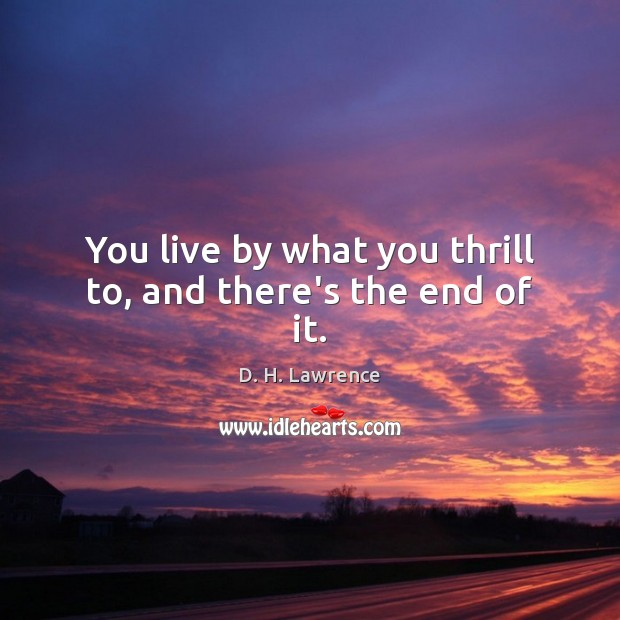 You live by what you thrill to, and there's the end of it. D. H. Lawrence Picture Quote