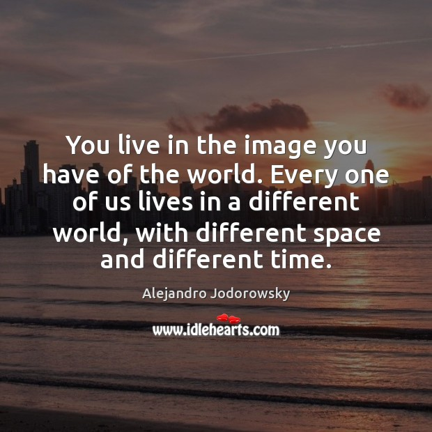 You live in the image you have of the world. Every one Image