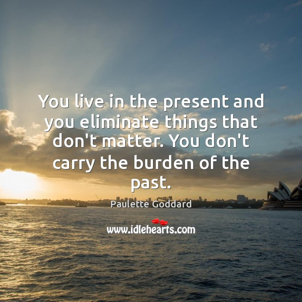 You live in the present and you eliminate things that don't matter. Image