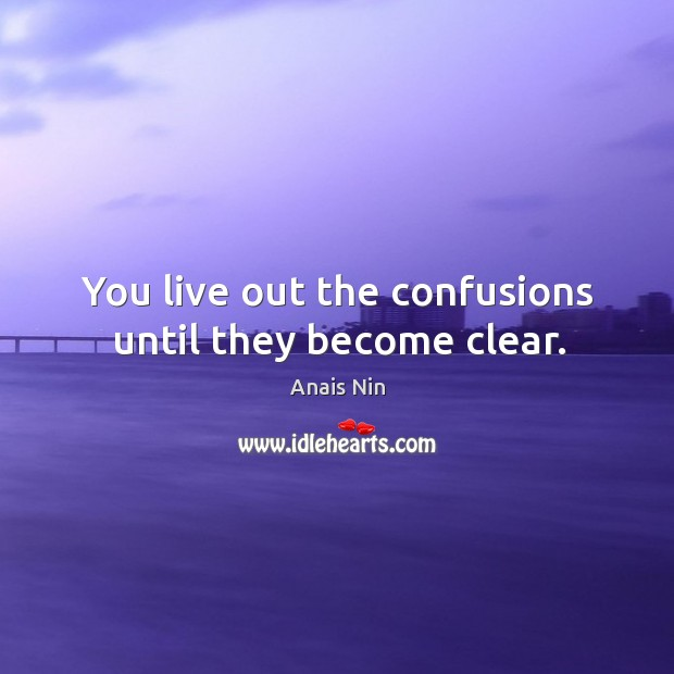 You live out the confusions until they become clear. Image