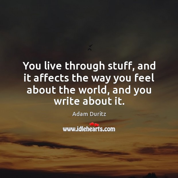 You live through stuff, and it affects the way you feel about Adam Duritz Picture Quote