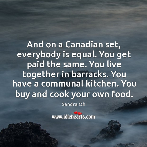 You live together in barracks. You have a communal kitchen. You buy and cook your own food. Sandra Oh Picture Quote