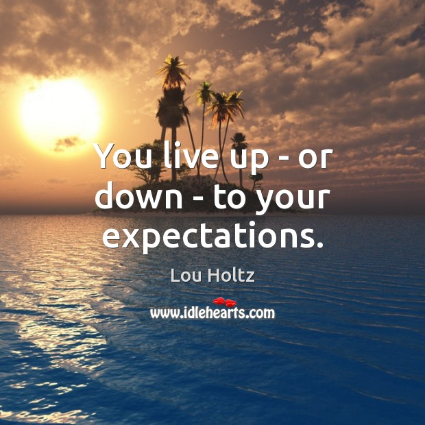 You live up – or down – to your expectations. Image