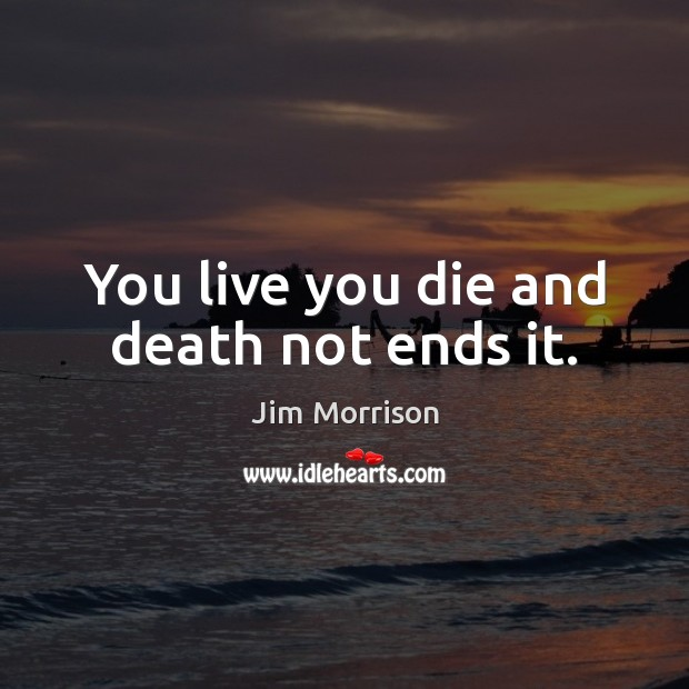 You live you die and death not ends it. Image
