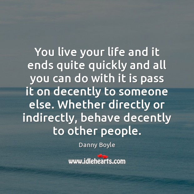 Image, You live your life and it ends quite quickly and all you