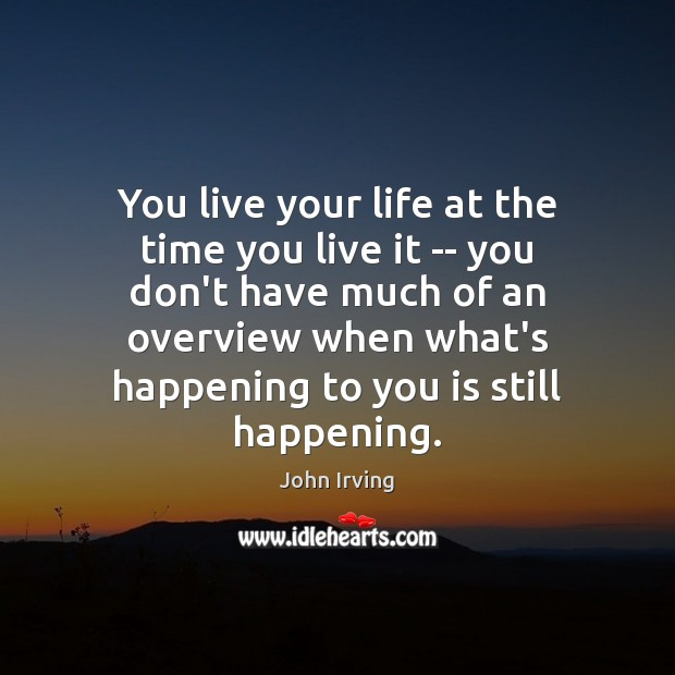 You live your life at the time you live it — you Image