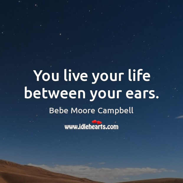 Image, You live your life between your ears.