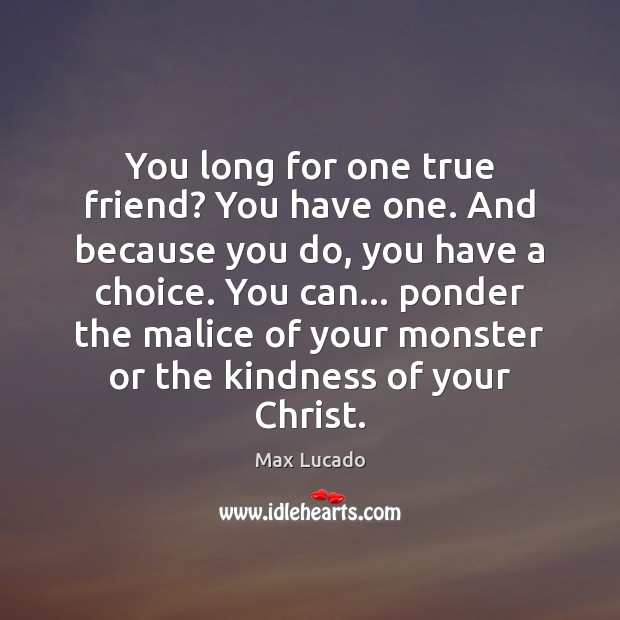 You long for one true friend? You have one. And because you Image