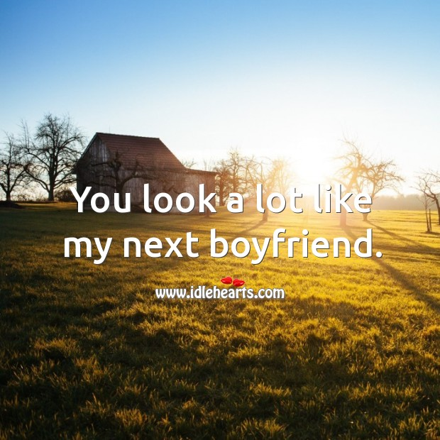 You look a lot like my next boyfriend. Image