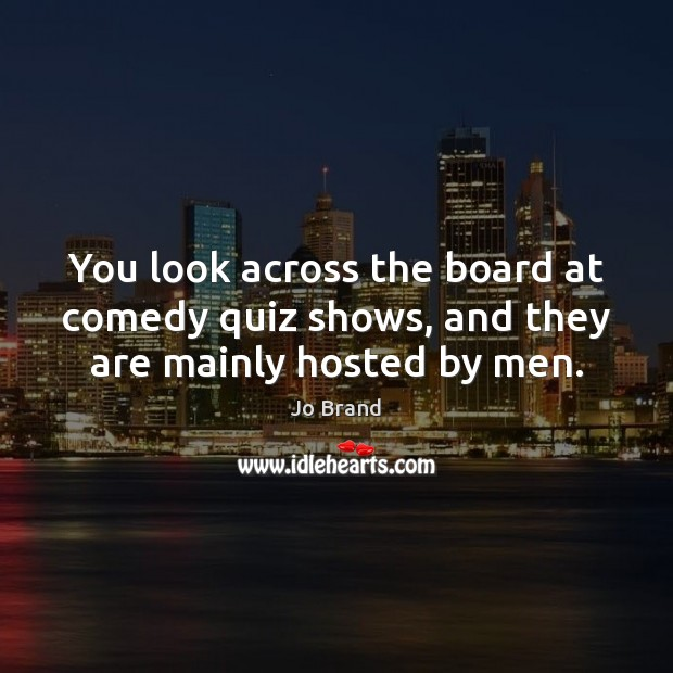 You look across the board at comedy quiz shows, and they are mainly hosted by men. Image