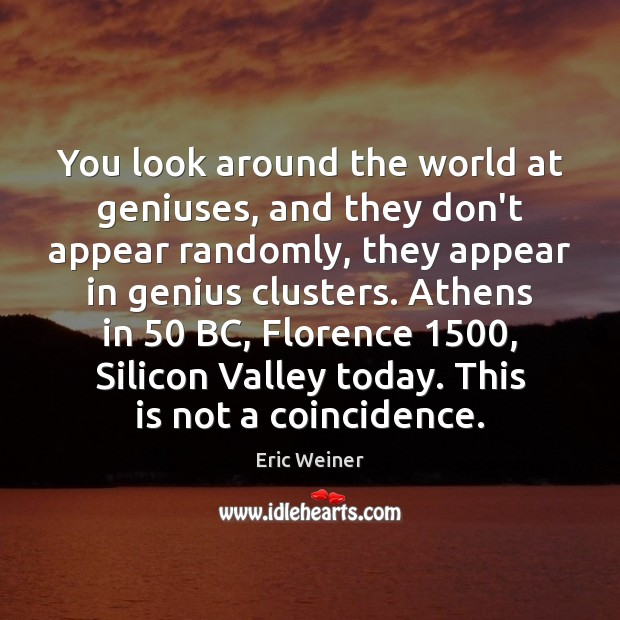 You look around the world at geniuses, and they don't appear randomly, Eric Weiner Picture Quote