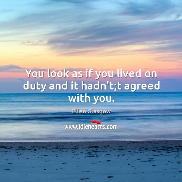 Image, You look as if you lived on duty and it hadn't;t agreed with you.