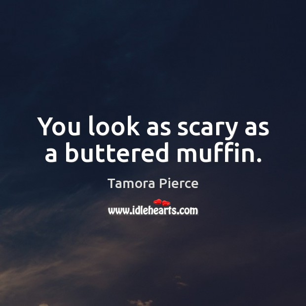 You look as scary as a buttered muffin. Tamora Pierce Picture Quote