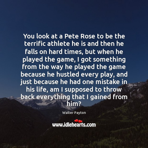 You look at a Pete Rose to be the terrific athlete he Walter Payton Picture Quote
