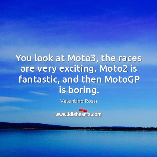 Image, You look at Moto3, the races are very exciting. Moto2 is fantastic,