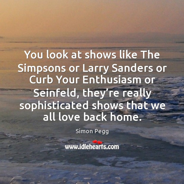 You look at shows like the simpsons or larry sanders or curb your enthusiasm or seinfeld Image