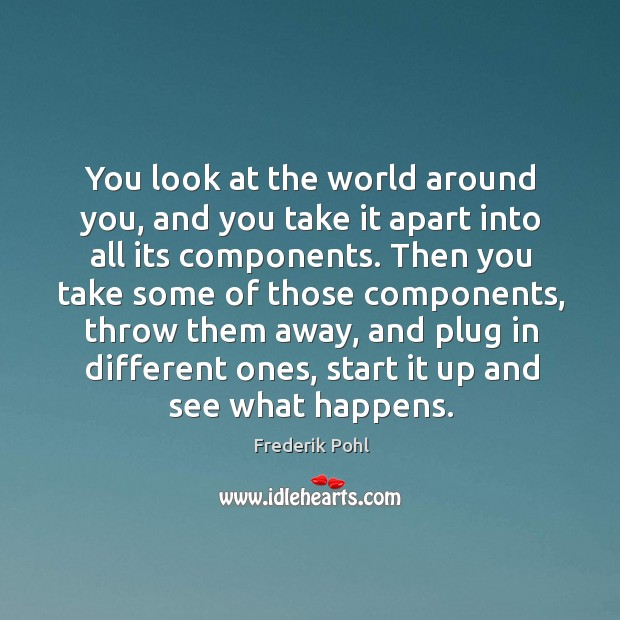 You look at the world around you, and you take it apart into all its components. Image