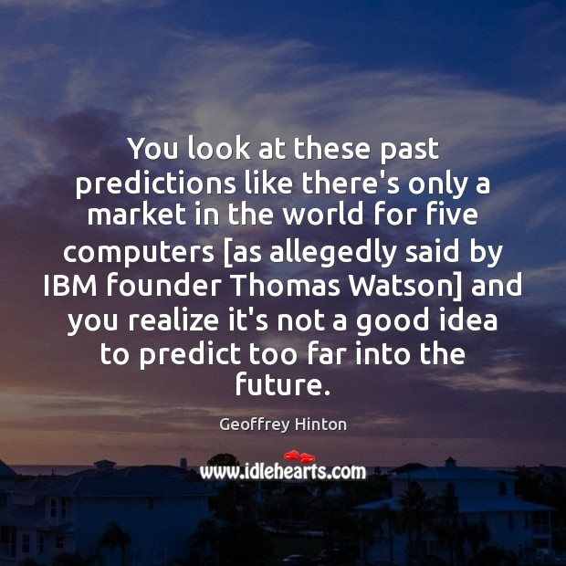 You look at these past predictions like there's only a market in Image
