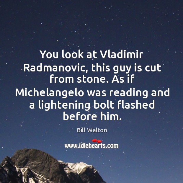 You look at Vladimir Radmanovic, this guy is cut from stone. As Bill Walton Picture Quote