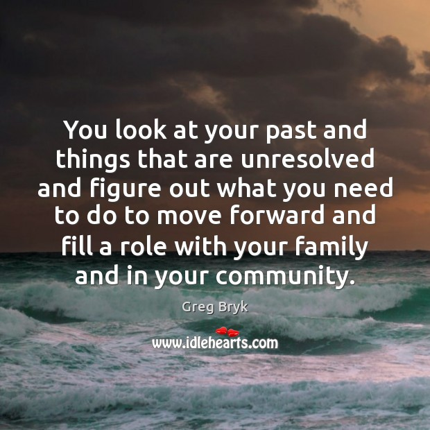 You look at your past and things that are unresolved and figure Greg Bryk Picture Quote