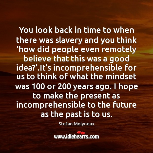 You look back in time to when there was slavery and you Stefan Molyneux Picture Quote