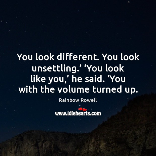 You look different. You look unsettling.' 'You look like you,' he said. ' Rainbow Rowell Picture Quote