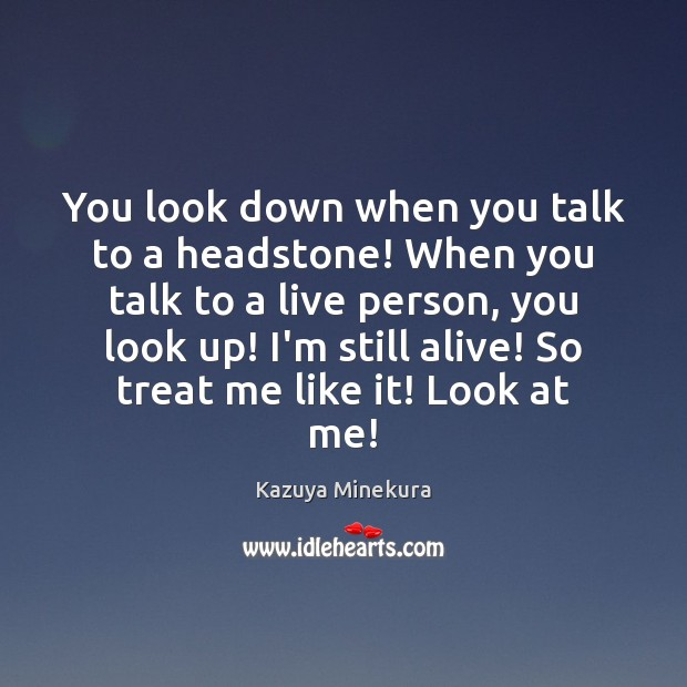 You look down when you talk to a headstone! When you talk Image