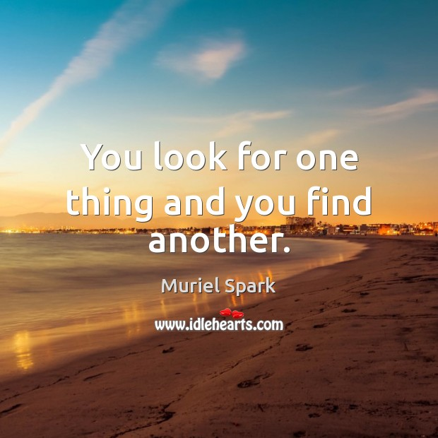 You look for one thing and you find another. Muriel Spark Picture Quote