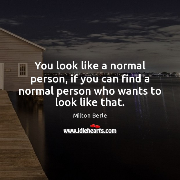 You look like a normal person, if you can find a normal Image