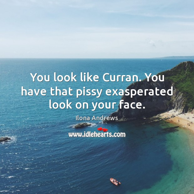 You look like Curran. You have that pissy exasperated look on your face. Image