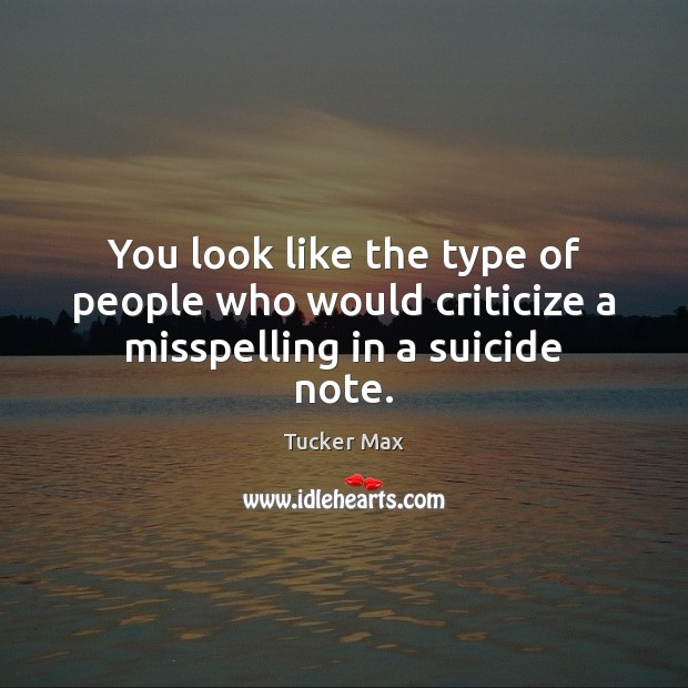 You look like the type of people who would criticize a misspelling in a suicide note. Criticize Quotes Image