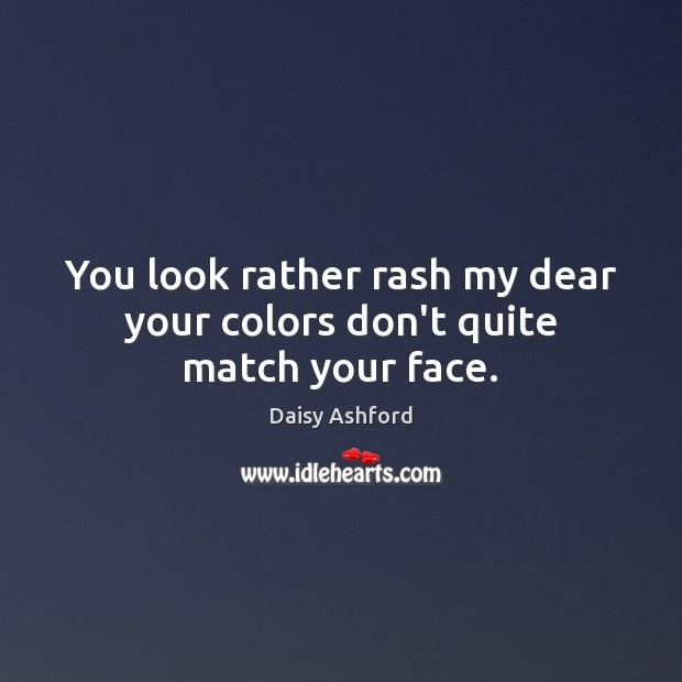 You look rather rash my dear your colors don't quite match your face. Image