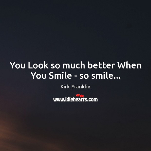 You Look so much better When You Smile – so smile… Kirk Franklin Picture Quote