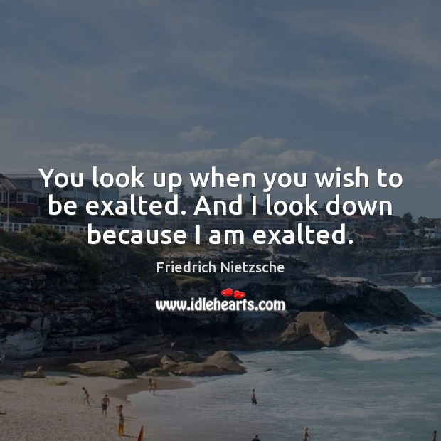 You look up when you wish to be exalted. And I look down because I am exalted. Image