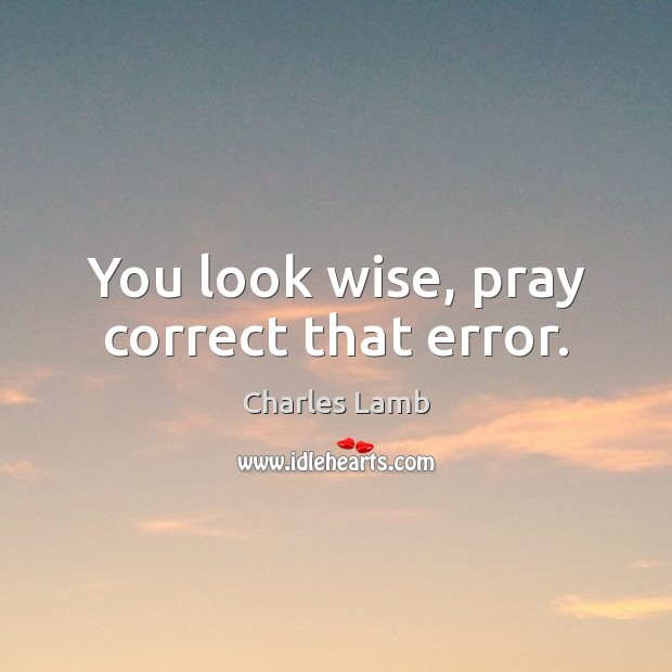 You look wise, pray correct that error. Charles Lamb Picture Quote
