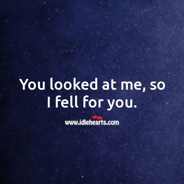 You looked at me, so I fell for you. Image