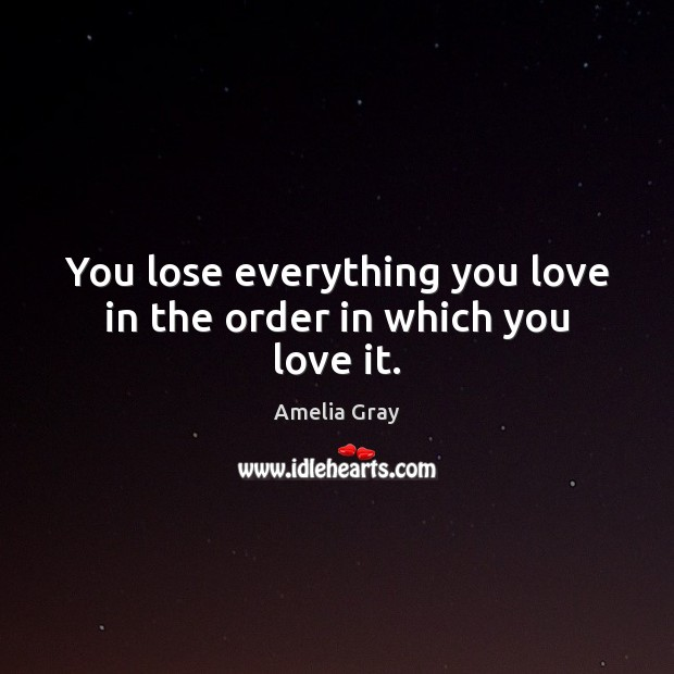 You lose everything you love in the order in which you love it. Image
