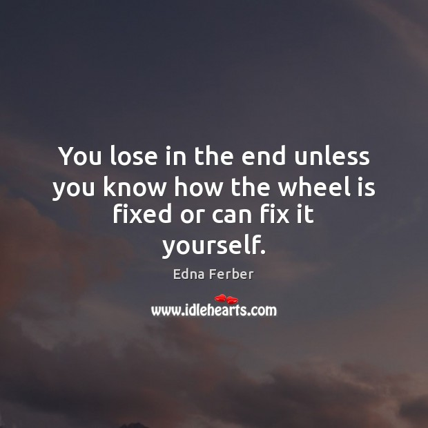 You lose in the end unless you know how the wheel is fixed or can fix it yourself. Edna Ferber Picture Quote