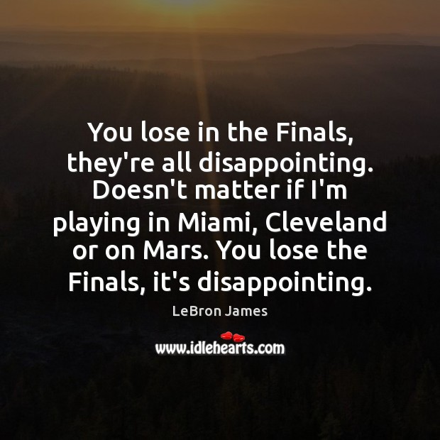 You lose in the Finals, they're all disappointing. Doesn't matter if I'm LeBron James Picture Quote