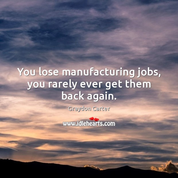 Image, You lose manufacturing jobs, you rarely ever get them back again.
